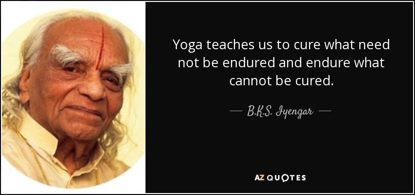 quote-yoga-teaches-us-to-cure-what-need-not-be-endured-and-endure-what-cannot-be-cured-b-k-s-iyengar-53-26-18
